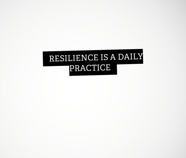 Resilience is a daily practice
